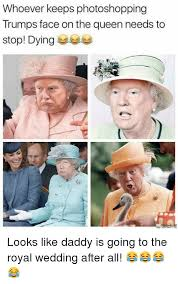 Royal Wedding Meme - whoever keeps photoshopping trumps face on the queen needs to stop