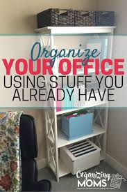 how to organize your office desk organizing your office with stuff you already have organizing moms