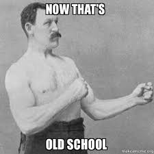 Old School Meme - now that s old school overly manly man make a meme