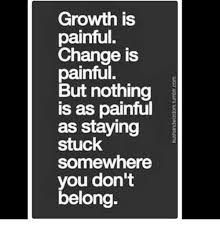Memes About Change - growth is painful change is painful but nothing is as painful as
