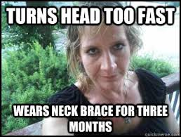 Neck Brace Meme - turns head too fast wears neck brace for three months attention