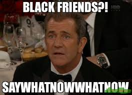 What Now Meme - black friends say what now meme confused mel gibson 41415