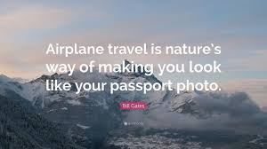 Bill Likes To Travel Be - bill gates quote airplane travel is nature s way of making you
