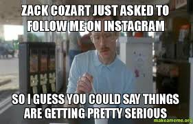 Zack Meme - zack cozart just asked to follow me on instagram so i guess you