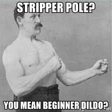 Dildo Meme - stripper pole you mean beginner dildo old man boxer meme