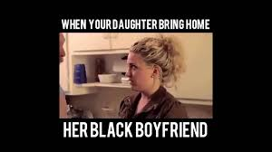 Funny Daughter Memes - when your daughter brings home her black boyfriend funny video skit