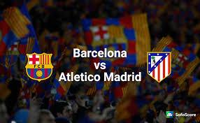 la liga live scores and table barcelona vs atletico madrid match preview live stream