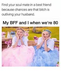 Best Friend Memes - find your soul mate in a best friend because chances are that