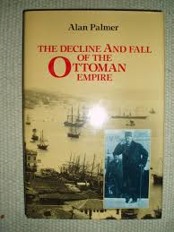 The Decline And Fall Of The Ottoman Empire The Decline And Fall Of The Ottoman Empire By Palmer Alan Warwick