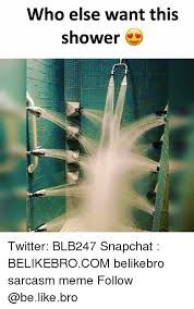 Meme Shower - who else want this shower twitter blb247 snapchat belikebrocom