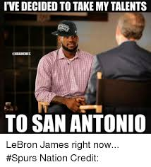 Nba Memes Lebron - ive decided to takemy talents to san antonio lebron james right now