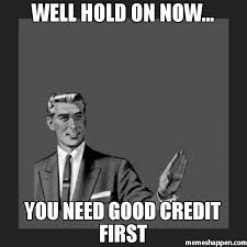 Credit Meme - well hold on now you need good credit first meme kill