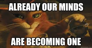 Puss In Boots Meme - already our minds are becoming one puss in boots quickmeme