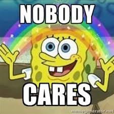 Spongebob Nobody Cares Meme - spongebob nobody cares to the narcissistic instagram posts lol
