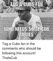 Cubs Fan Meme - tac a cubs fan who needs some cub memes ematic net tag a cubs fan