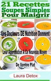cuisine pour maigrir 21 recettes soupes simples pour maigrir les docteurs de nutrition