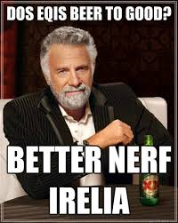 Better Nerf Irelia Meme - dos eqis beer to good better nerf irelia the most interesting