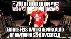 Triple H Memes - ruuuuuuuun triple h is walking around with his shovel make a