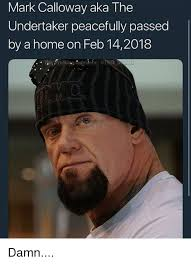 Undertaker Meme - mark calloway aka the undertaker peacefully passed by a home on feb