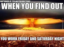 Working On Saturday Meme - when you find out you work friday and saturday night by