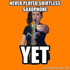Saxophone Meme - never played shirtless saxophone yet saxgirl meme generator