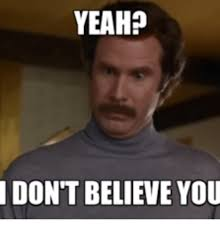 Ron Burgundy Meme - yeah don t believe you i dont believe you anchorman meme on me me