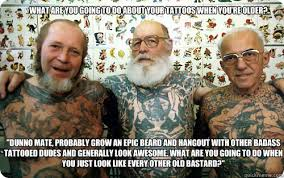 Old Man Tattoo Meme - what are you going to do about your tattoos when youre olde