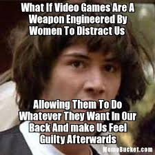 Video Games Meme - what if video games are a weapon engineered by women to distract