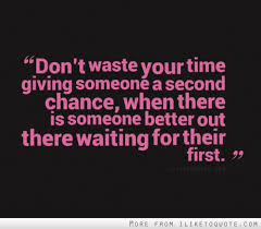 don t waste your time giving someone a second chance when there