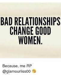 Bad Relationship Memes - bad relationships change good women because me rp bad meme on