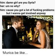 Syria Meme - him damn girl are you syria her um no why him cause you got a lot