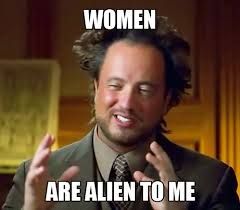 Meme Women - women are alien to me ancient aliens know your meme