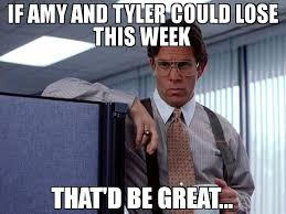 That D Be Great Meme - if amy and tyler could lose this week that d be great meme
