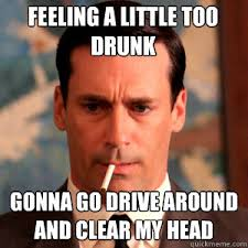 Drink Driving Memes - too drunk better drive around and clear my head mad men