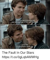 The Fault In Our Stars Meme - there s no way of knowing that your last good day is your last good