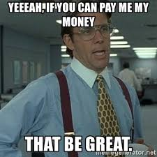 Pay Me My Money Meme - yeeeah if you can pay me my money that be great office space