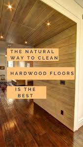 Cleaning Hardwood Floors Naturally The Way To Clean Hardwood Floors Is The Best