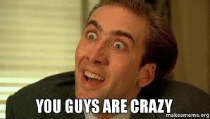 Are You Crazy Meme - you guys are crazy make a meme