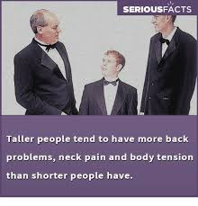 Back Problems Meme - seriousfacts taller people tend to have more back problems neck pain