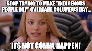 Columbus Day Meme - its not going to happen meme imgflip