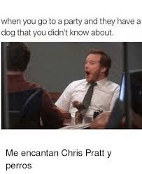Chris Pratt Meme - when you go to a party and they have a dog that you didn t know