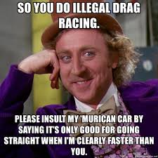 Drag Racing Meme - so you do illegal drag racing please insult my murican car by