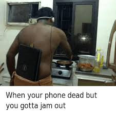 Dead Phone Meme - when your phone dead but you gotta jam out when your phone dead