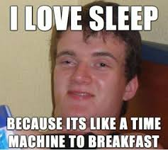 Funny Breakfast Memes - i love sleep because its like a time machine to breakfast funny meme