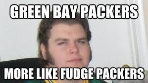 Funny Green Bay Packers Memes - green bay packers more like fudge packers angry packer fan quickmeme