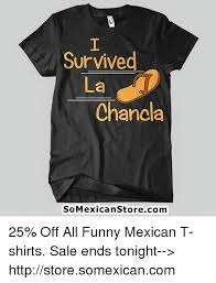 Funny Meme Shirts - survived la chanda somexican storecom 25 off all funny mexican t