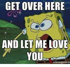 Get Over It Meme - get over here and let me love t you meme genera meme on me me