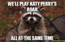 Perry Meme - we ll play katy perry s roar all at the same time make a meme