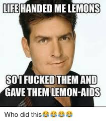 Aids Meme - life handed me lemons soi fucked them and gave them lemon aids who