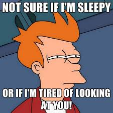Im Sleepy Meme - not sure if i m sleepy or if i m tired of looking at you create meme